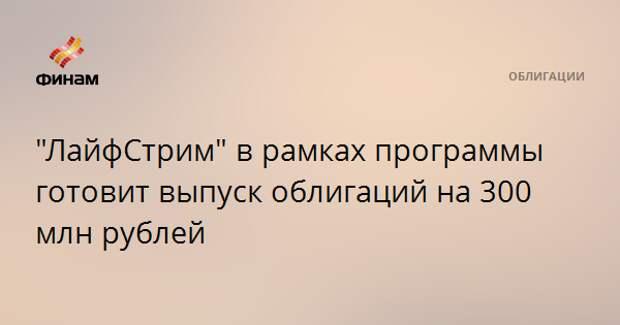 """""""ЛайфСтрим"""" в рамках программы готовит выпуск облигаций на 300 млн рублей"""