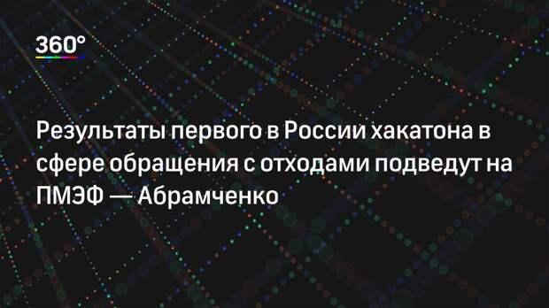 Результаты первого в России хакатона в сфере обращения с отходами подведут на ПМЭФ— Абрамченко
