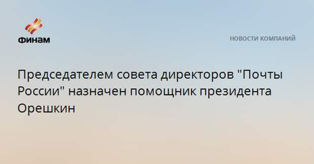 """Председателем совета директоров """"Почты России"""" назначен помощник президента Орешкин"""