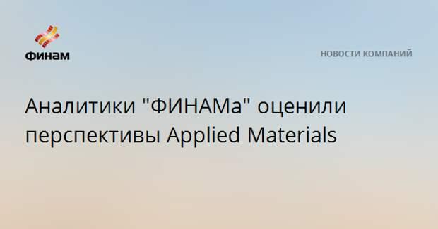 "Аналитики ""ФИНАМа"" оценили перспективы Applied Materials"