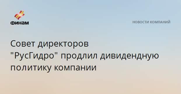 """Совет директоров """"РусГидро""""продлил дивидендную политикукомпании"""