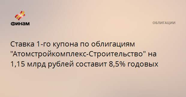 """Ставка 1-го купона по облигациям """"Атомстройкомплекс-Строительство"""" на 1,15 млрд рублей составит 8,5% годовых"""