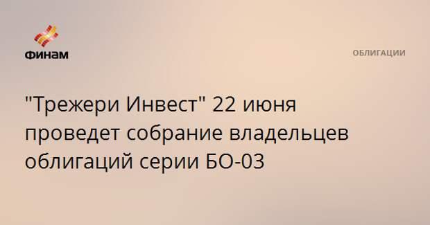 """""""Трежери Инвест"""" 22 июня проведет собрание владельцев облигаций серии БО-03"""