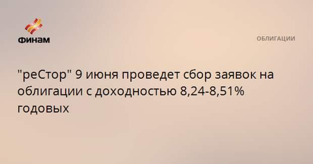 """""""реСтор"""" 9 июня проведет сбор заявок на облигации с доходностью 8,24-8,51% годовых"""