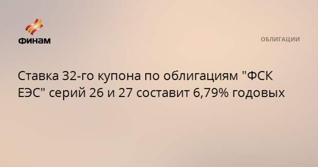 """Ставка 32-го купона по облигациям """"ФСК ЕЭС"""" серий 26 и 27 составит 6,79% годовых"""