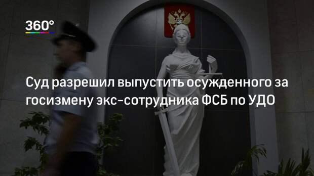Суд разрешил выпустить осужденного за госизмену экс-сотрудника ФСБ по УДО