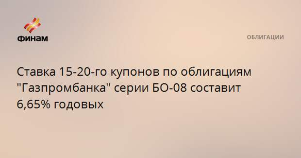 """Ставка 15-20-го купонов по облигациям """"Газпромбанка"""" серии БО-08 составит 6,65% годовых"""