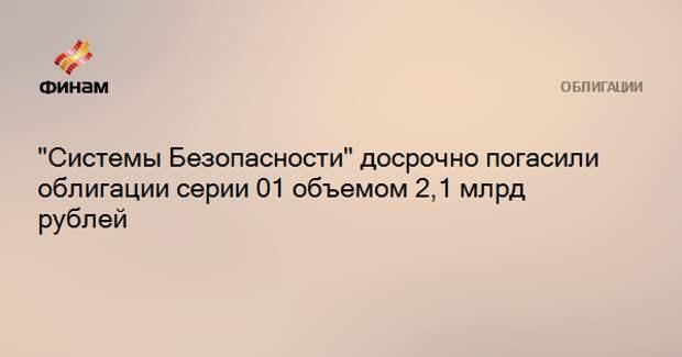 """""""Системы Безопасности"""" досрочно погасили облигации серии 01 объемом 2,1 млрд рублей"""