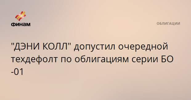 """""""ДЭНИ КОЛЛ"""" допустил очередной техдефолт по облигациям серии БО-01"""