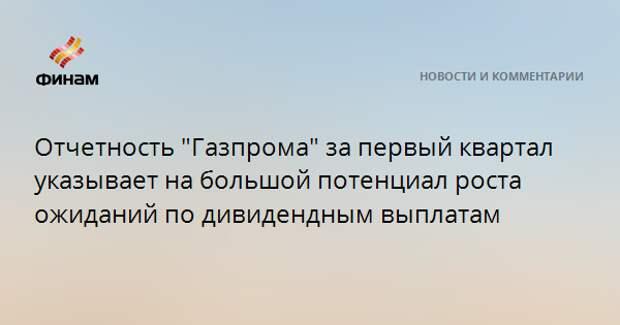 """Отчетность """"Газпрома"""" за первый квартал указывает на большой потенциал роста ожиданий по дивидендным выплатам"""