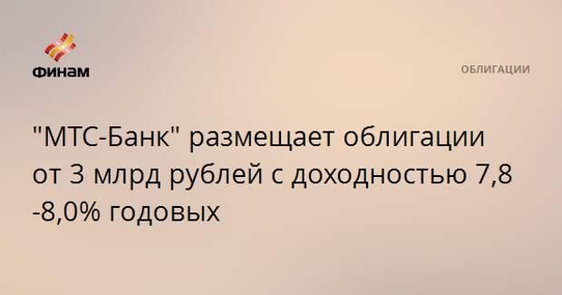 """""""МТС-Банк"""" размещает облигации от 3 млрд рублей с доходностью 7,8-8,0% годовых"""