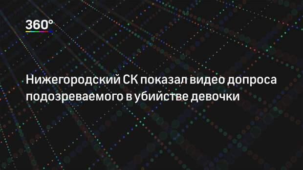 Нижегородский СК показал видео допроса подозреваемого в убийстве девочки
