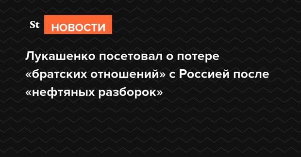 Лукашенко посетовал о потере «братских отношений» с Россией после «нефтяных разборок»