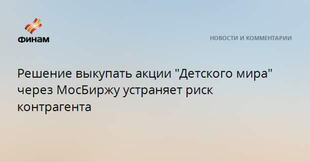 """Решение выкупать акции """"Детского мира"""" через МосБиржу устраняет риск контрагента"""