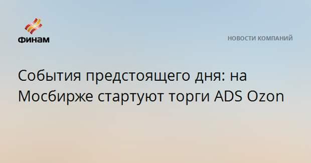 События предстоящего дня: на Мосбирже стартуют торги ADS Ozon