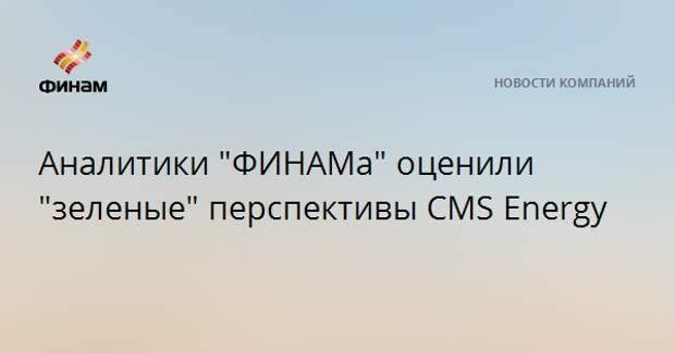 """Аналитики """"ФИНАМа"""" оценили """"зеленые"""" перспективы CMS Energy"""