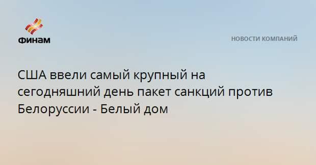 США ввели самый крупный на сегодняшний день пакет санкций против Белоруссии - Белый дом