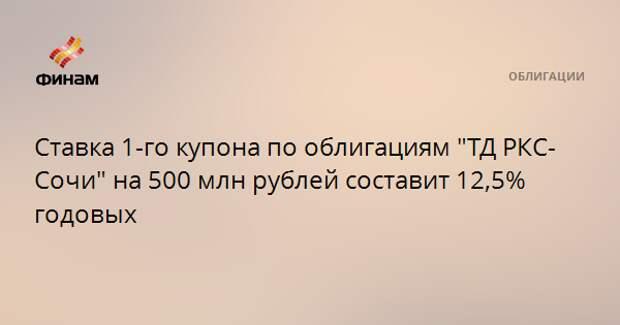 """Ставка 1-го купона по облигациям """"ТД РКС-Сочи"""" на 500 млн рублей составит 12,5% годовых"""