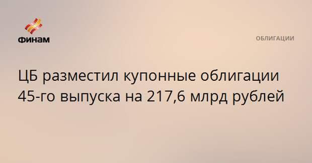 ЦБ разместил купонные облигации 45-го выпуска на 217,6 млрд рублей