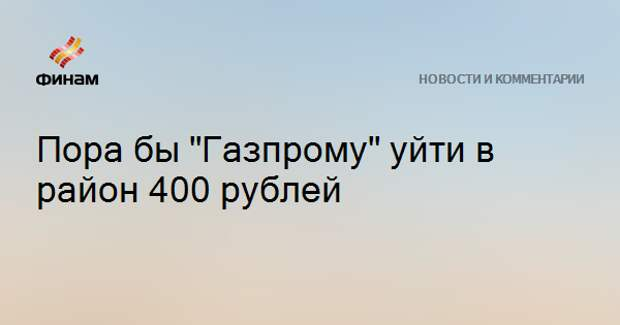 """Пора бы """"Газпрому"""" уйти в район 400 рублей"""