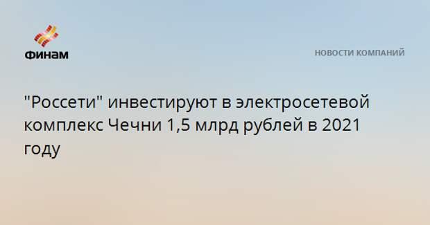 """""""Россети"""" инвестируют в электросетевой комплекс Чечни 1,5 млрд рублей в 2021 году"""