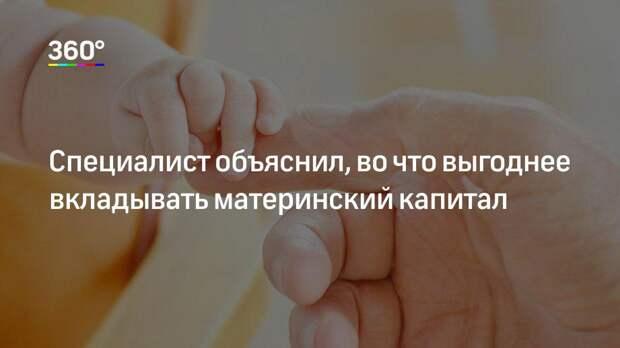 Специалист объяснил, во что выгоднее вкладывать материнский капитал