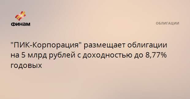 """""""ПИК-Корпорация"""" размещает облигации на 5 млрд рублей с доходностью до 8,77% годовых"""