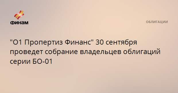 """""""О1 Пропертиз Финанс"""" 30 сентября проведет собрание владельцев облигаций серии БО-01"""