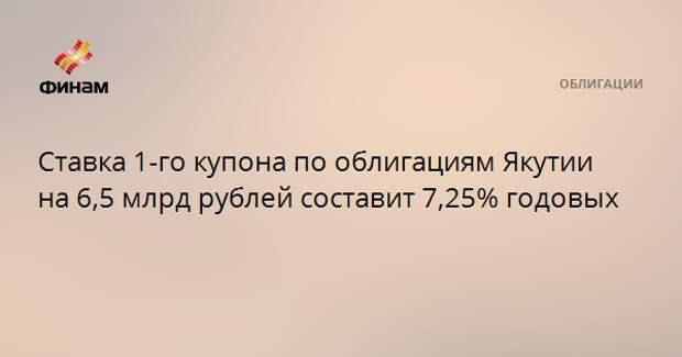 Ставка 1-го купона по облигациям Якутии на 6,5 млрд рублей составит 7,25% годовых