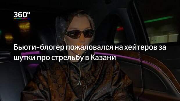 Бьюти-блогер пожаловался на хейтеров за шутки про стрельбу в Казани