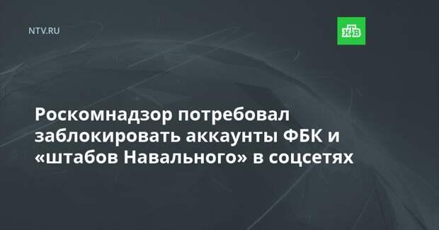 Роскомнадзор потребовал заблокировать аккаунты ФБК и «штабов Навального» в соцсетях
