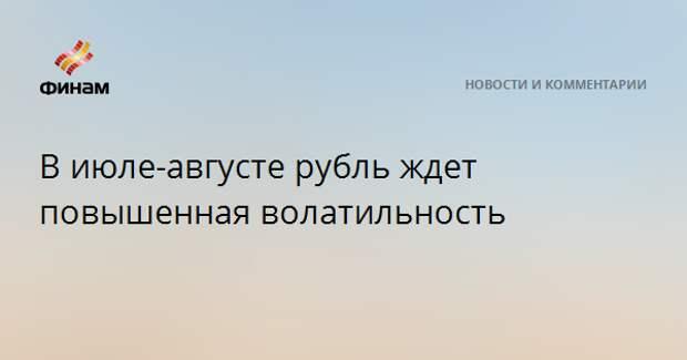 В июле-августе рубль ждет повышенная волатильность