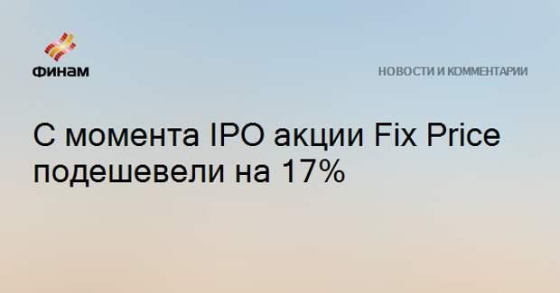 С момента IPO акции Fix Price подешевели на 17%