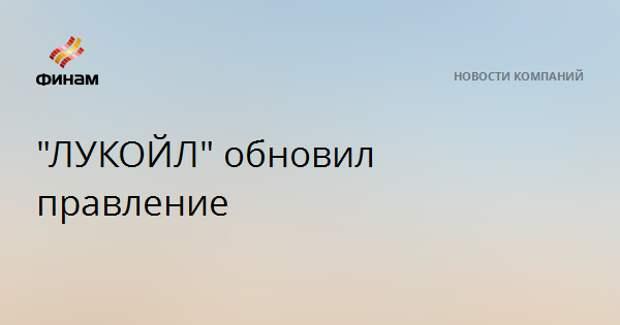 """""""ЛУКОЙЛ"""" обновил правление"""