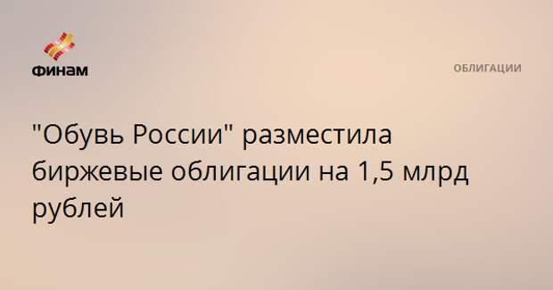 """""""Обувь России"""" разместила биржевые облигации на 1,5 млрд рублей"""