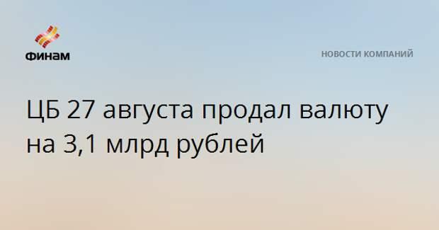 ЦБ 27 августа продал валюту на 3,1 млрд рублей