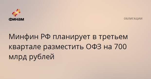 Минфин РФ планирует в третьем квартале разместить ОФЗ на 700 млрд рублей
