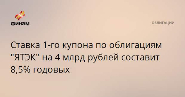 """Ставка 1-го купона по облигациям """"ЯТЭК"""" на 4 млрд рублей составит 8,5% годовых"""