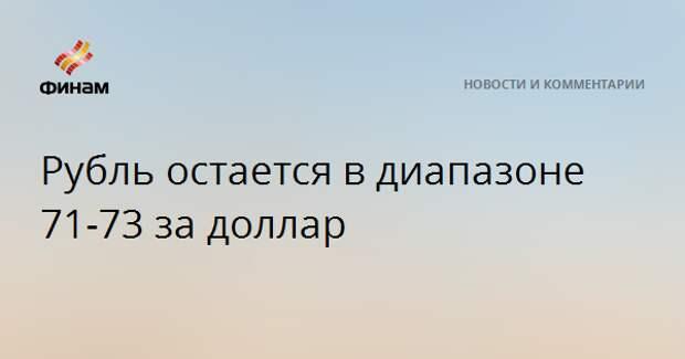 Рубль остается в диапазоне 71-73 за доллар