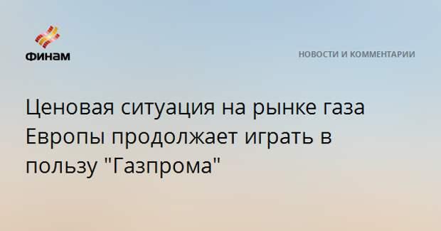 """Ценовая ситуация на рынке газа Европы продолжает играть в пользу """"Газпрома"""""""