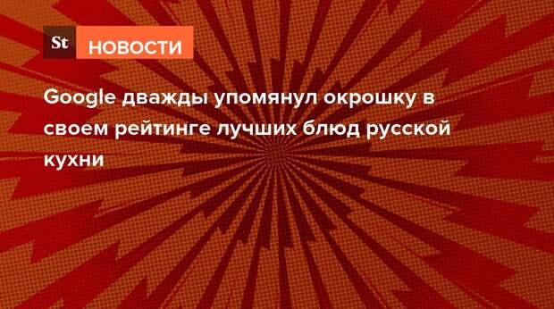 Google дважды упомянул окрошку в своем рейтинге лучших блюд русской кухни