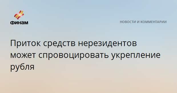 Приток средств нерезидентов может спровоцировать укрепление рубля