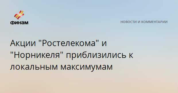 """Акции """"Ростелекома"""" и """"Норникеля"""" приблизились к локальным максимумам"""