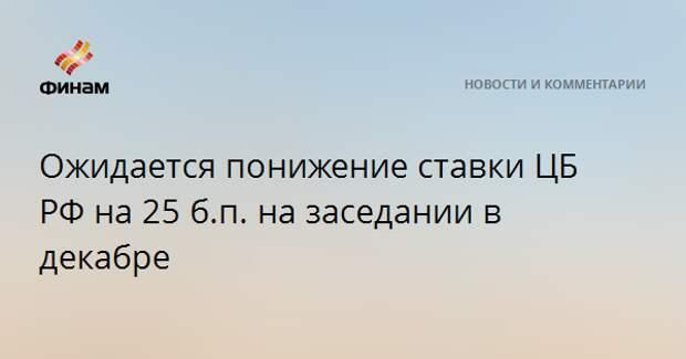 Ожидается понижение ставки ЦБ РФ на 25 б.п. на заседании в декабре