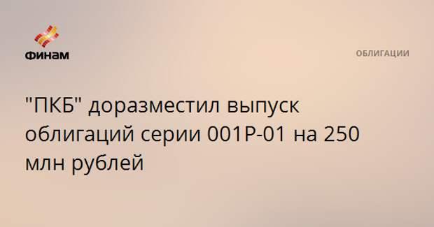 """""""ПКБ"""" доразместил выпуск облигаций серии 001P-01 на 250 млн рублей"""