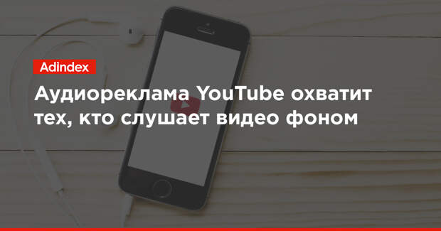 Аудиореклама YouTube охватит тех, кто слушает видео фоном
