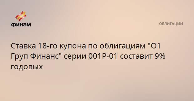"""Ставка 18-го купона по облигациям """"О1 Груп Финанс"""" серии 001Р-01 составит 9% годовых"""