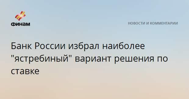 """Банк России избрал наиболее """"ястребиный"""" вариант решения по ставке"""