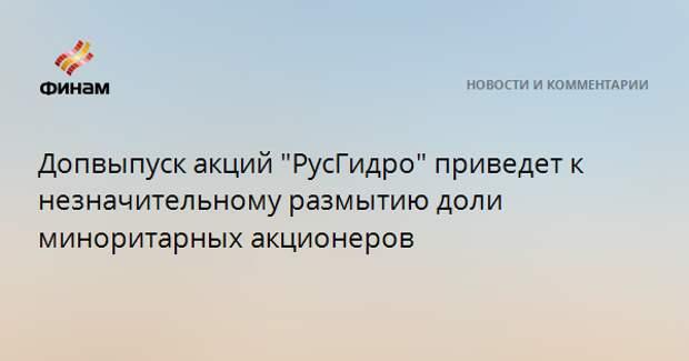 """Допвыпуск акций """"РусГидро"""" приведет к незначительному размытию доли миноритарных акционеров"""