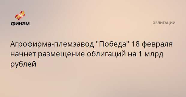 """Агрофирма-племзавод """"Победа"""" 18 февраля начнет размещение облигаций на 1 млрд рублей"""